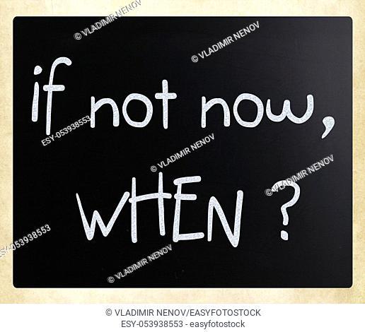 """""""""""If not now, when?"""" handwritten with white chalk on a blackboard"
