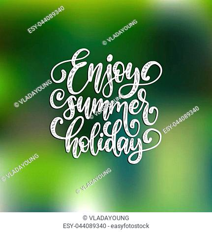 Hand lettering Enjoy Summer Holiday. Vector illustration with inspirational phrase. Calligraphy on blurred background