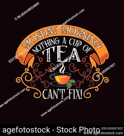 Tea Quotes and Slogan good for T-Shirt. Monday Morning Nothing a Cup of Tea can t Fix