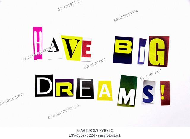 A word writing text showing concept of Have Big Dreams made of different magazine newspaper letter for Business case on the white background with space