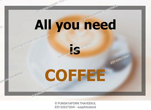 All you need is coffee inspirational quote on blurred coffee cup background